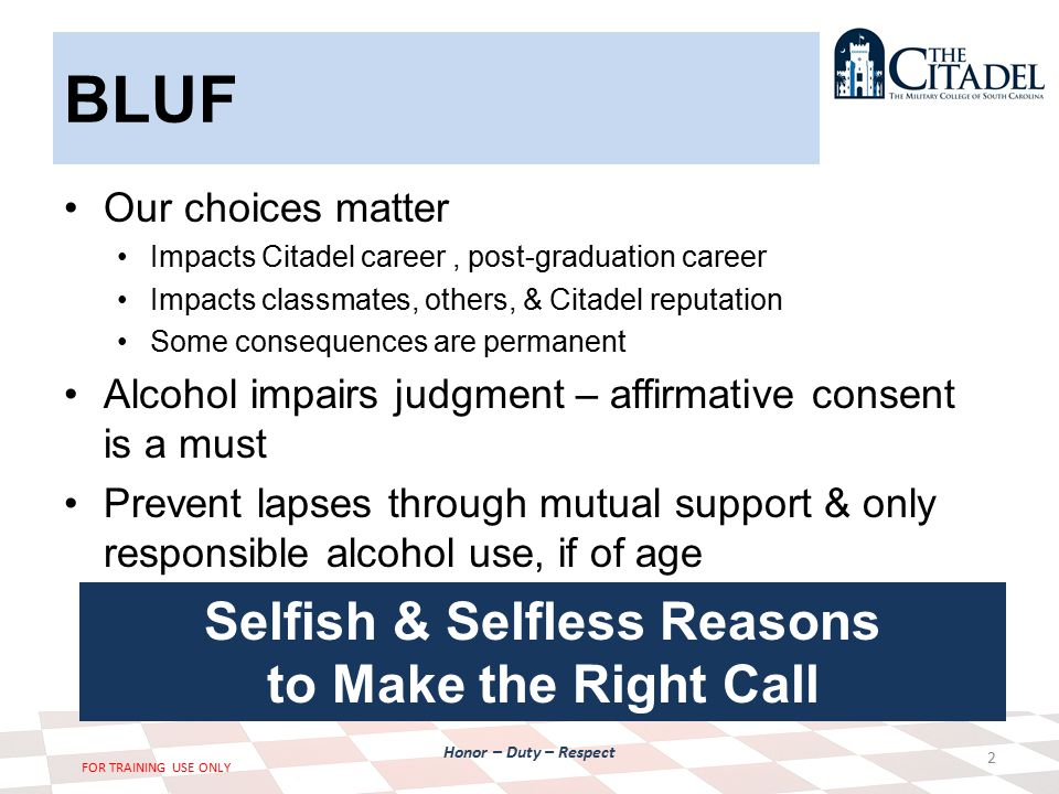 Honor – Duty – Respect FOR TRAINING USE ONLY BLUF Our choices matter Impacts Citadel career, post-graduation career Impacts classmates, others, & Citadel reputation Some consequences are permanent Alcohol impairs judgment – affirmative consent is a must Prevent lapses through mutual support & only responsible alcohol use, if of age 2 Selfish & Selfless Reasons to Make the Right Call