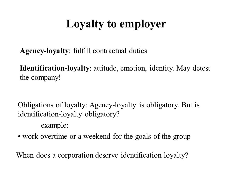 Loyalty to employer Agency-loyalty: fulfill contractual duties Identification-loyalty: attitude, emotion, identity.