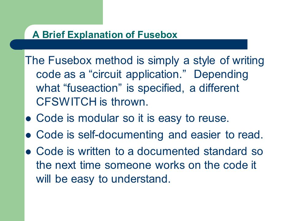 A Brief Explanation of Fusebox The Fusebox method is simply a style of writing code as a circuit application. Depending what fuseaction is specified, a different CFSWITCH is thrown.