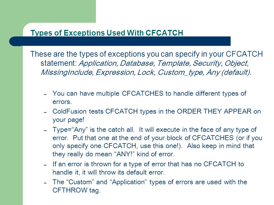 Types of Exceptions Used With CFCATCH These are the types of exceptions you can specify in your CFCATCH statement: Application, Database, Template, Security, Object, MissingInclude, Expression, Lock, Custom_type, Any (default).