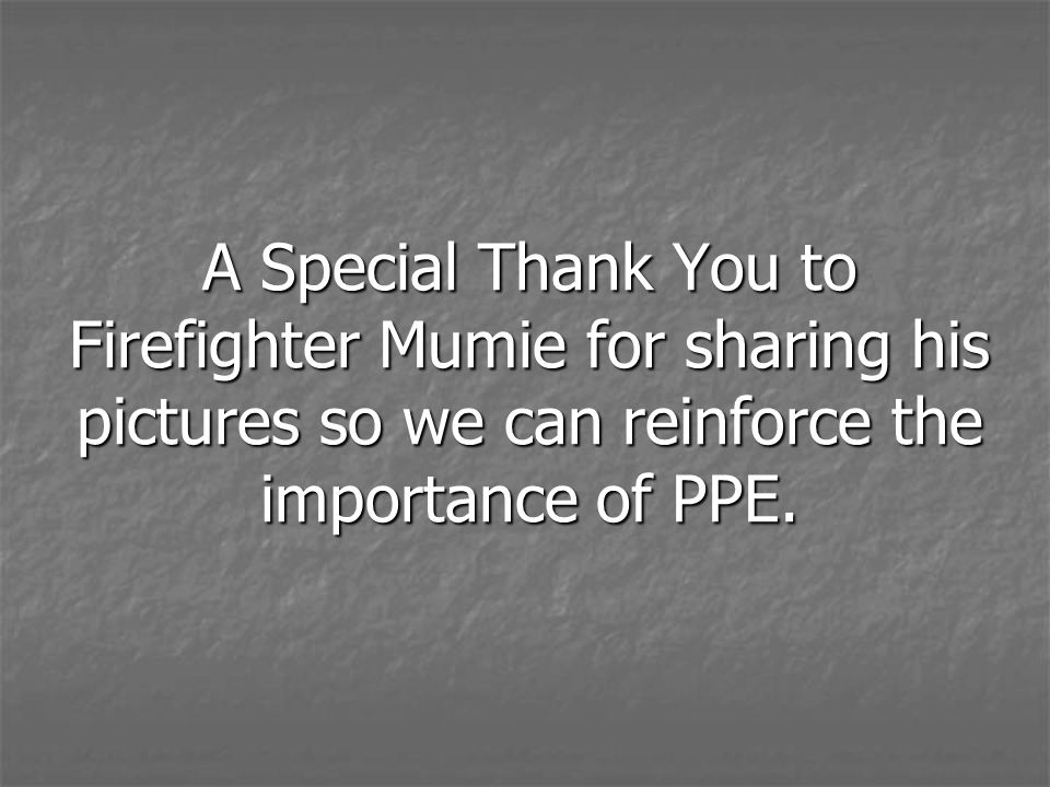 A Special Thank You to Firefighter Mumie for sharing his pictures so we can reinforce the importance of PPE.