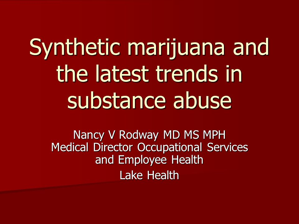 Synthetic marijuana and the latest trends in substance abuse Nancy V Rodway MD MS MPH Medical Director Occupational Services and Employee Health Lake Health