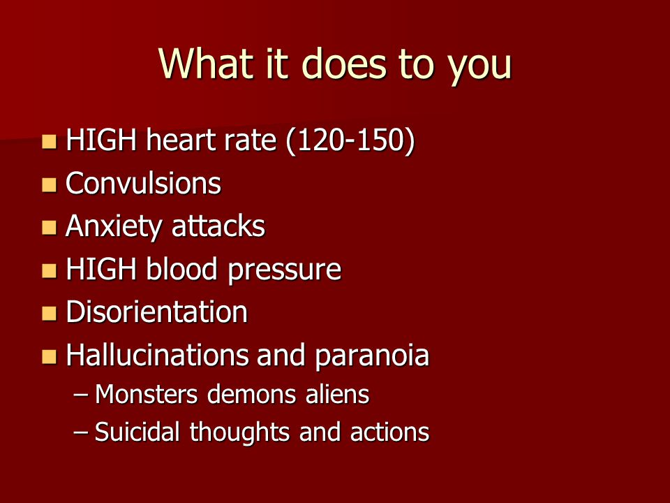 What it does to you HIGH heart rate (120-150) HIGH heart rate (120-150) Convulsions Convulsions Anxiety attacks Anxiety attacks HIGH blood pressure HIGH blood pressure Disorientation Disorientation Hallucinations and paranoia Hallucinations and paranoia –Monsters demons aliens –Suicidal thoughts and actions