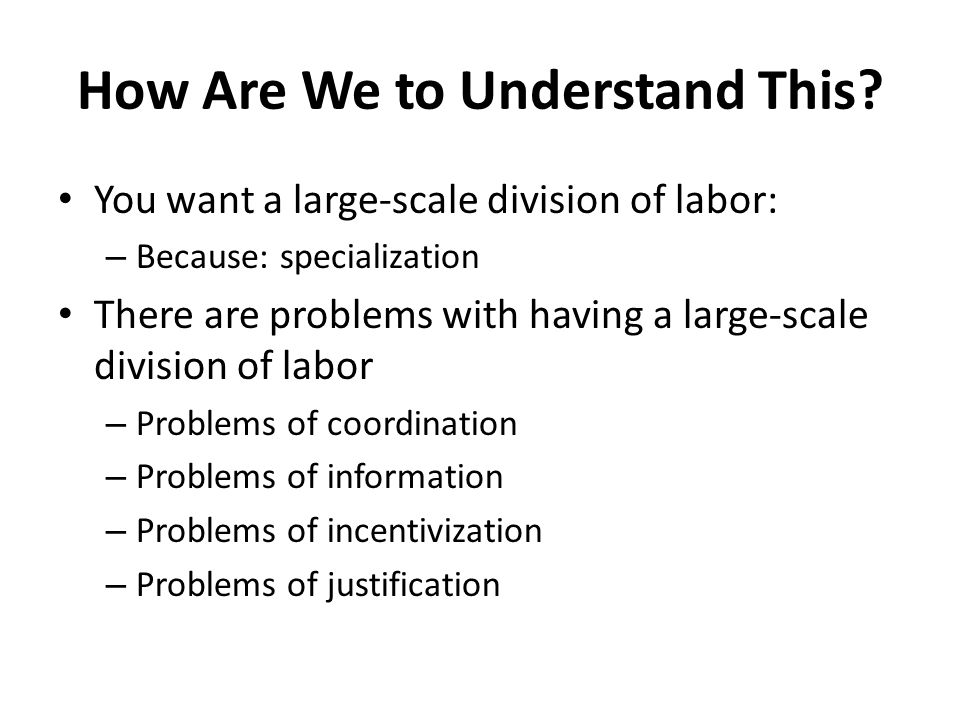 How Are We to Understand This? You want a large-scale division of labor: – Because: specialization There are problems with having a large-scale divisi