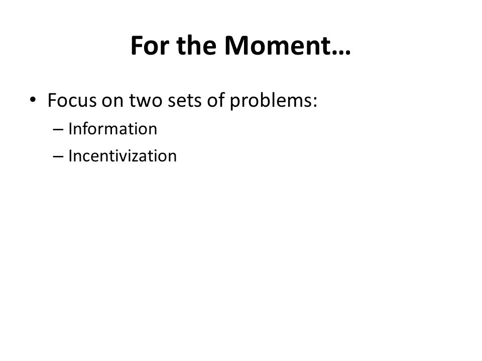 For the Moment… Focus on two sets of problems: – Information – Incentivization