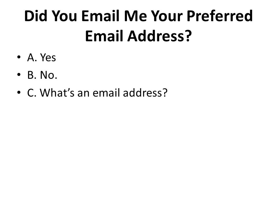 Did You Email Me Your Preferred Email Address A. Yes B. No. C. What's an email address