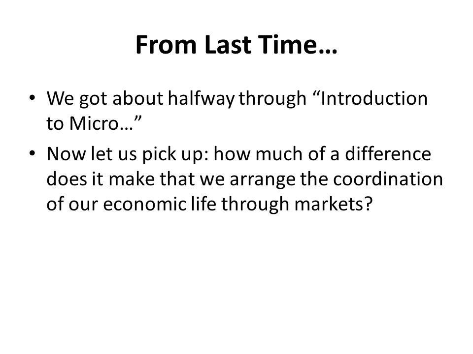 From Last Time… We got about halfway through Introduction to Micro… Now let us pick up: how much of a difference does it make that we arrange the coordination of our economic life through markets
