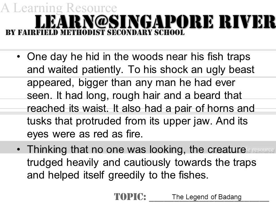 The Legend of Badang One day he hid in the woods near his fish traps and waited patiently.