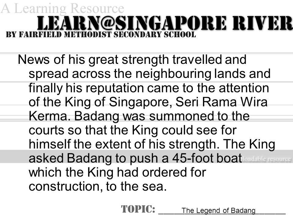 News of his great strength travelled and spread across the neighbouring lands and finally his reputation came to the attention of the King of Singapore, Seri Rama Wira Kerma.