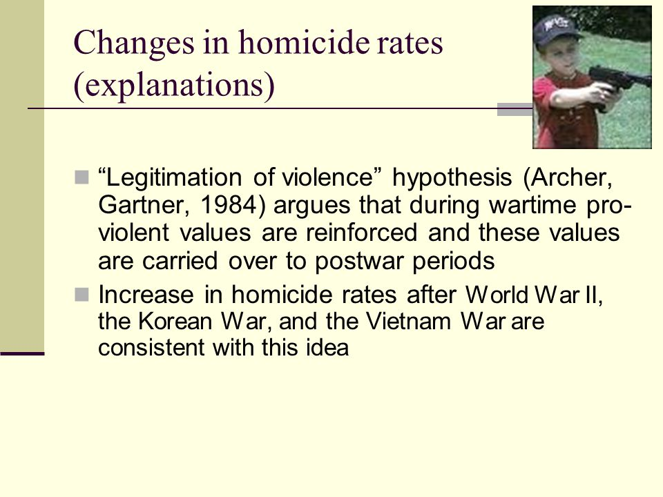 Changes in homicide rates (explanations) Legitimation of violence hypothesis (Archer, Gartner, 1984) argues that during wartime pro- violent values are reinforced and these values are carried over to postwar periods Increase in homicide rates after World War II, the Korean War, and the Vietnam War are consistent with this idea