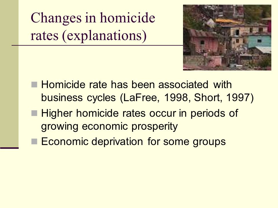 Changes in homicide rates (explanations) Homicide rate has been associated with business cycles (LaFree, 1998, Short, 1997) Higher homicide rates occur in periods of growing economic prosperity Economic deprivation for some groups