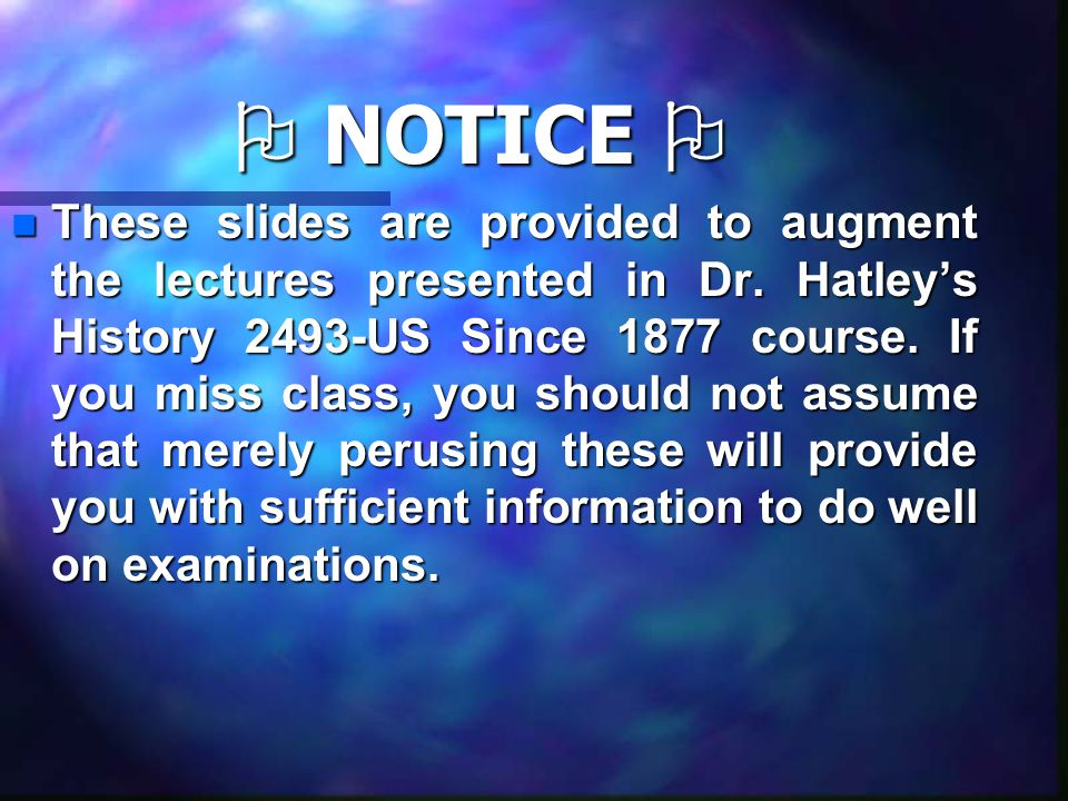  NOTICE  nTnTnTnThese slides are provided to augment the lectures presented in Dr. Hatley's History 2493-US Since 1877 course. If you miss class, yo