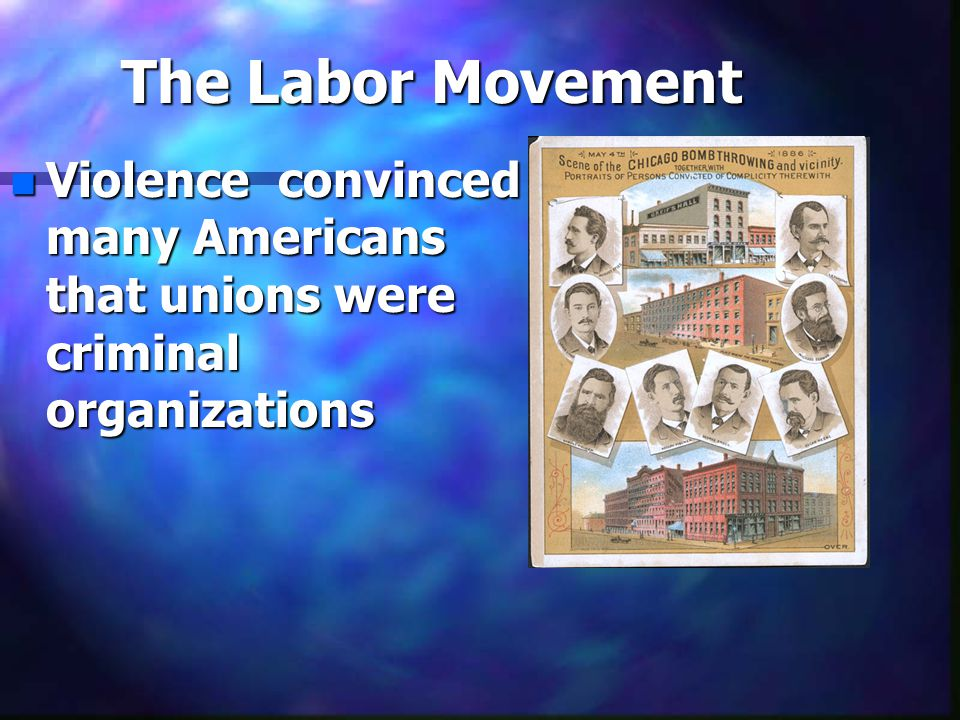 The Labor Movement n Violence convinced many Americans that unions were criminal organizations