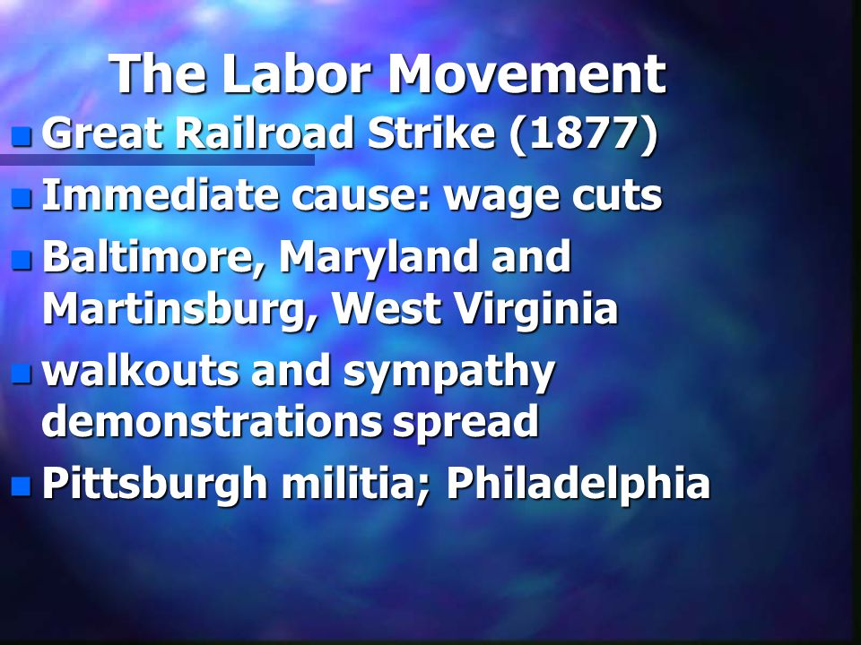 The Labor Movement n Great Railroad Strike (1877) n Immediate cause: wage cuts n Baltimore, Maryland and Martinsburg, West Virginia n walkouts and sym