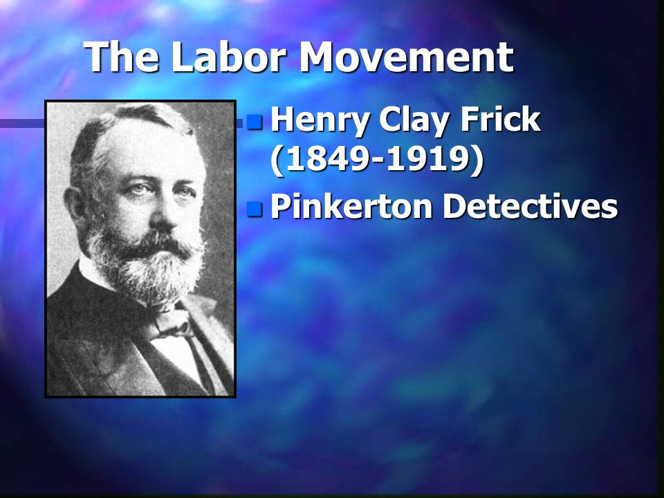 The Labor Movement n Henry Clay Frick (1849-1919) n Pinkerton Detectives