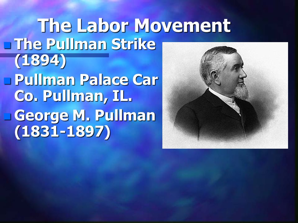 The Labor Movement n The Pullman Strike (1894) n Pullman Palace Car Co. Pullman, IL. n George M. Pullman (1831-1897)