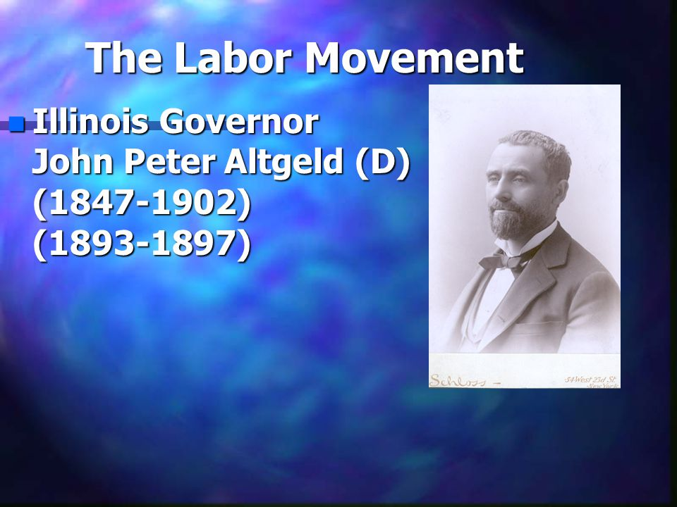 The Labor Movement n Illinois Governor John Peter Altgeld (D) (1847-1902) (1893-1897)