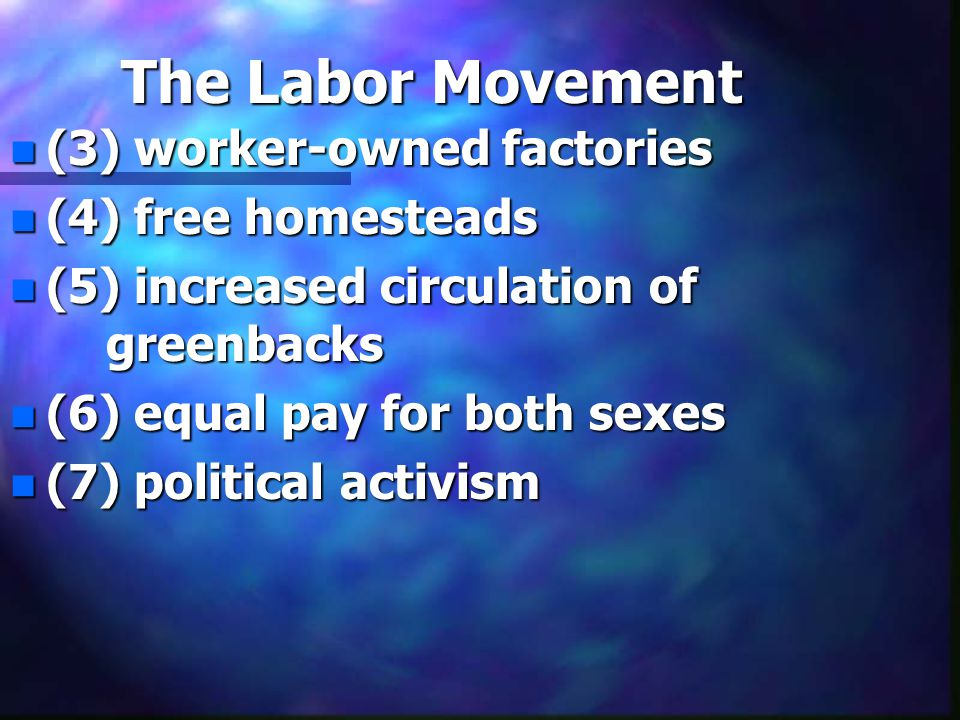 The Labor Movement n (3) worker-owned factories n (4) free homesteads n (5) increased circulation of greenbacks n (6) equal pay for both sexes n (7) p