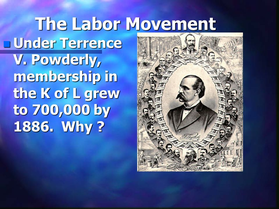 The Labor Movement n Under Terrence V. Powderly, membership in the K of L grew to 700,000 by 1886. Why ?