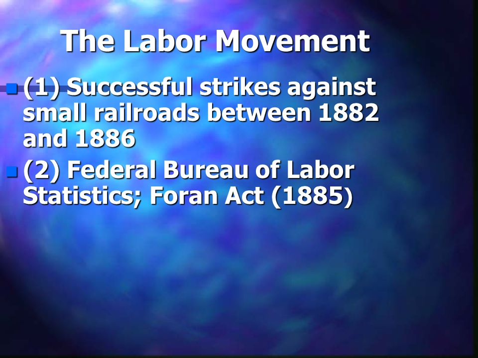 The Labor Movement n (1) Successful strikes against small railroads between 1882 and 1886 n (2) Federal Bureau of Labor Statistics; Foran Act (1885 )