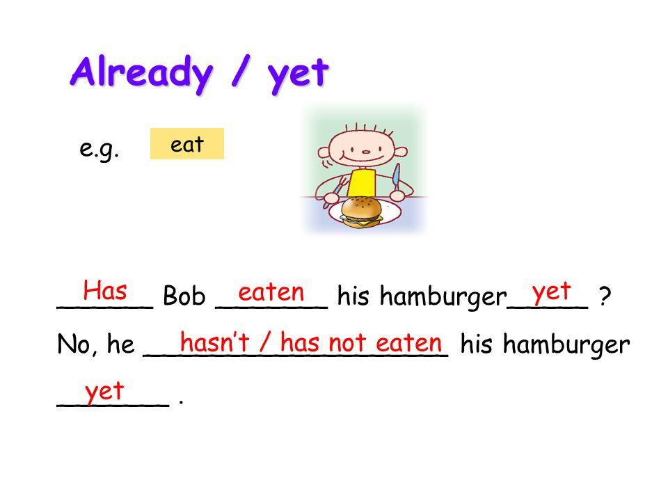 ______ Bob _______ his hamburger_____ . No, he ___________________ his hamburger _______.