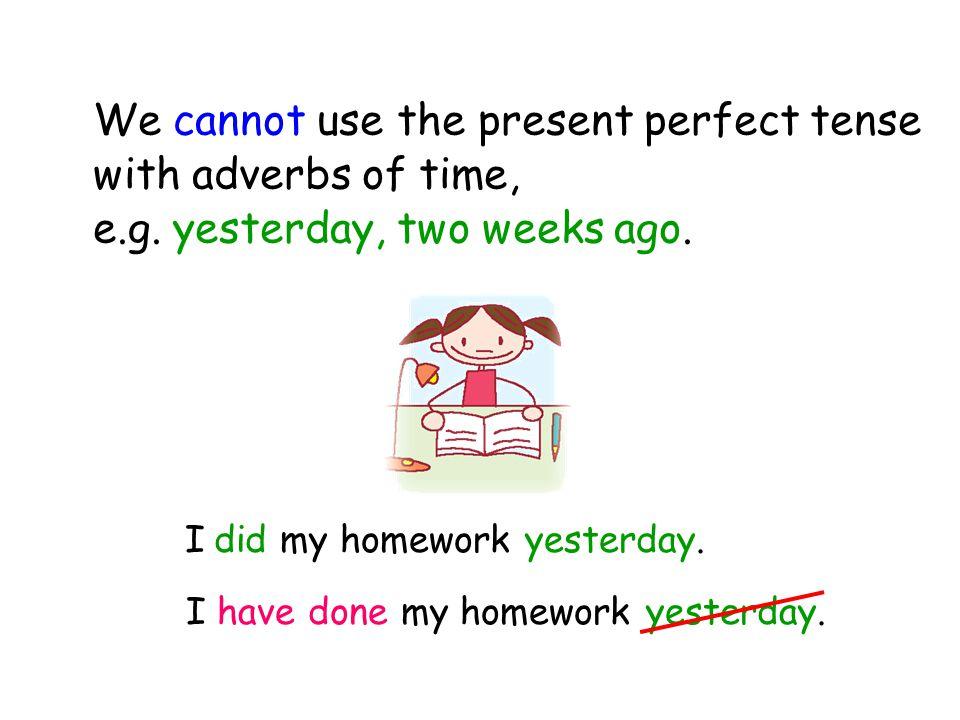 I have done my homework yesterday. I did my homework yesterday.