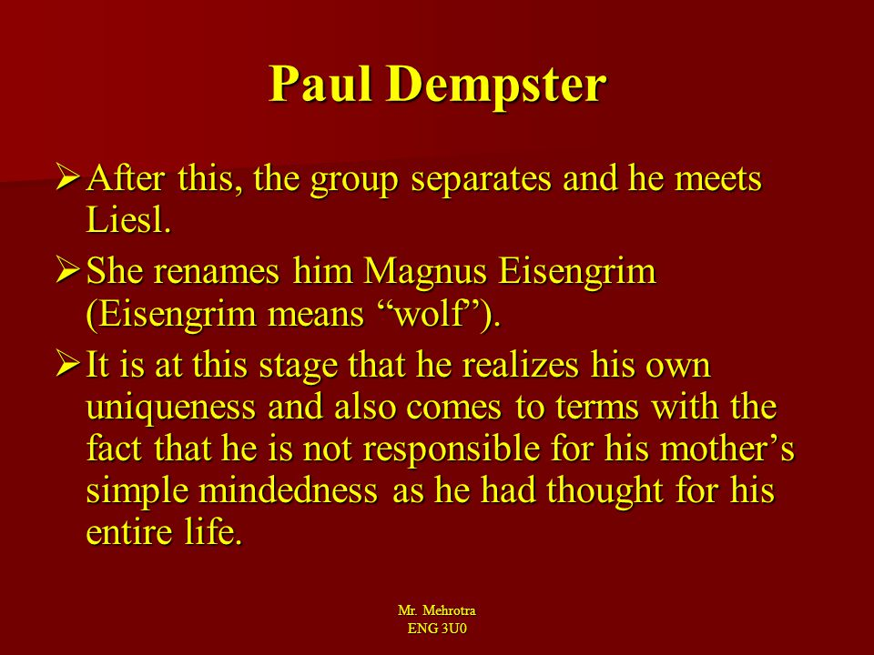 "Mr. Mehrotra ENG 3U0 Paul Dempster  After this, the group separates and he meets Liesl.  She renames him Magnus Eisengrim (Eisengrim means ""wolf"")."