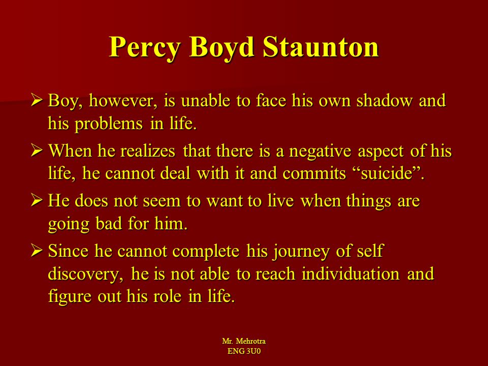 Mr. Mehrotra ENG 3U0 Percy Boyd Staunton  Boy, however, is unable to face his own shadow and his problems in life.  When he realizes that there is a