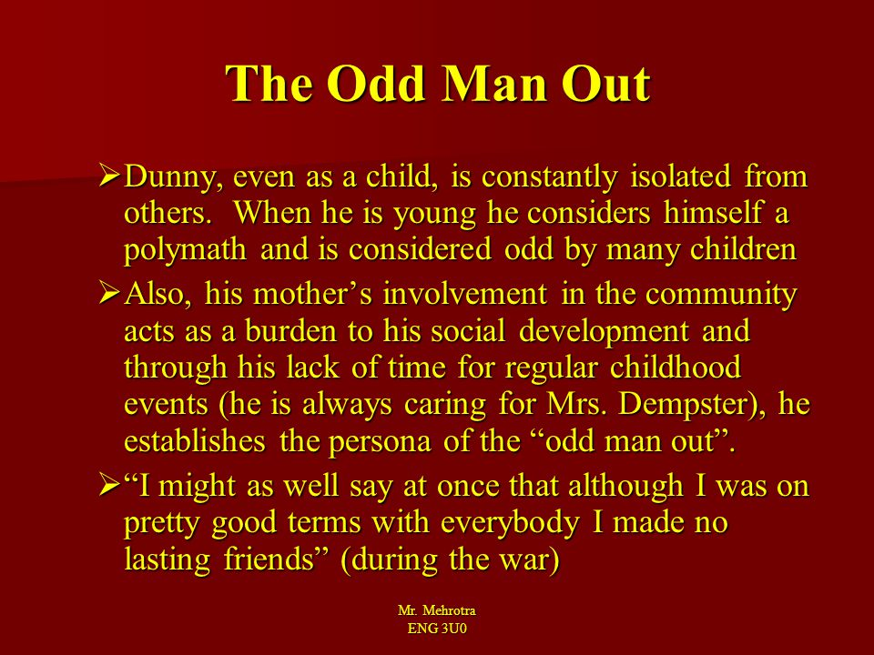 Mr. Mehrotra ENG 3U0 The Odd Man Out  Dunny, even as a child, is constantly isolated from others. When he is young he considers himself a polymath an