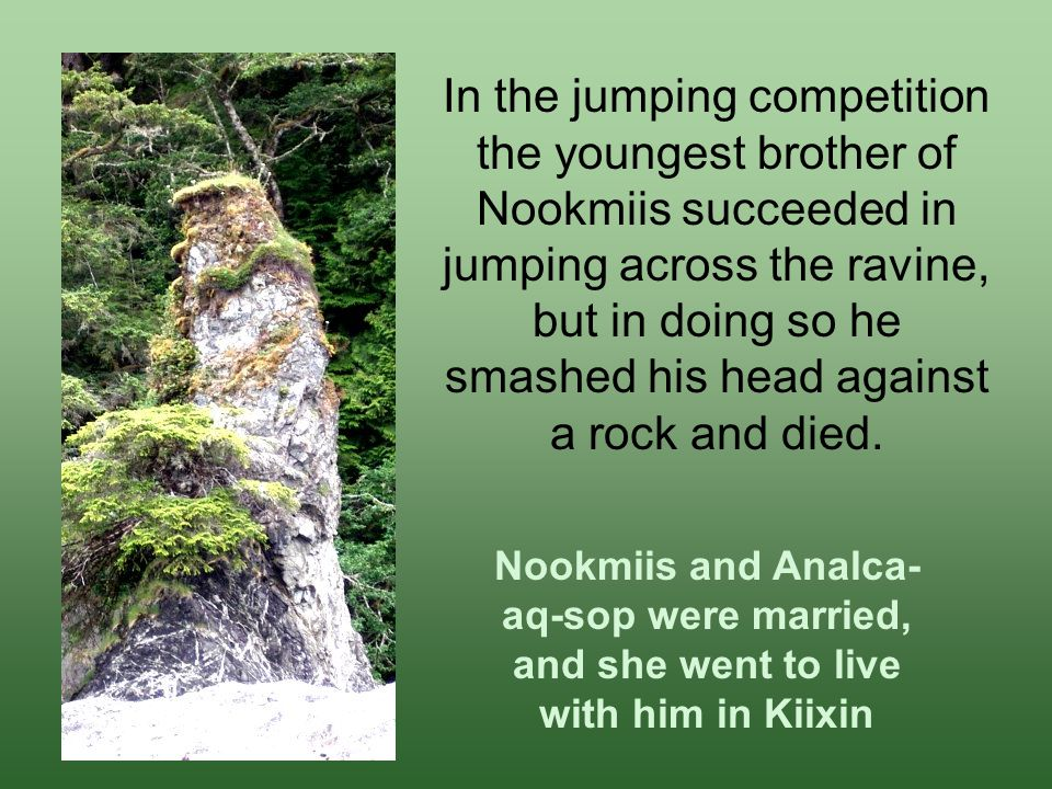 In the jumping competition the youngest brother of Nookmiis succeeded in jumping across the ravine, but in doing so he smashed his head against a rock