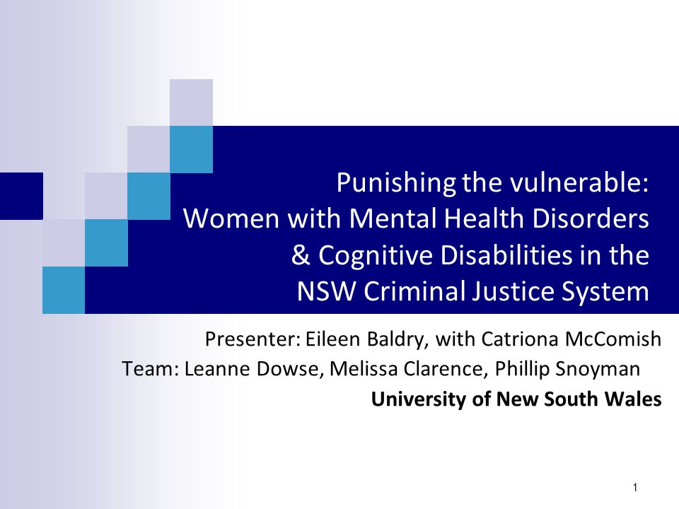1 Punishing the vulnerable: Women with Mental Health Disorders & Cognitive Disabilities in the NSW Criminal Justice System Presenter: Eileen Baldry, with Catriona McComish Team: Leanne Dowse, Melissa Clarence, Phillip Snoyman University of New South Wales