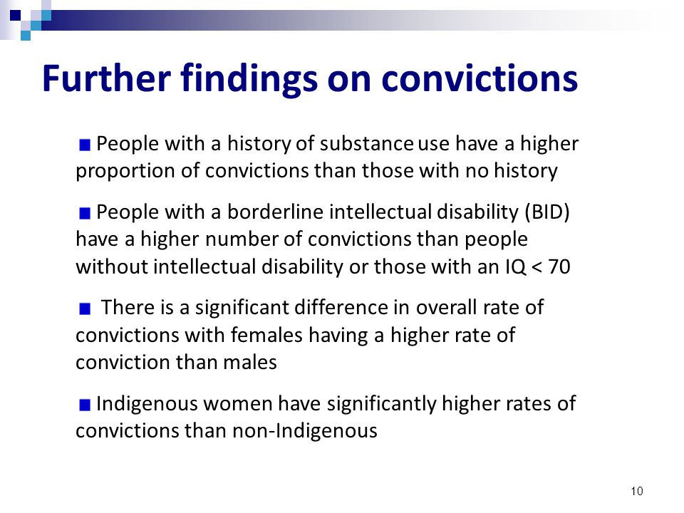 10 Further findings on convictions People with a history of substance use have a higher proportion of convictions than those with no history People with a borderline intellectual disability (BID) have a higher number of convictions than people without intellectual disability or those with an IQ < 70 There is a significant difference in overall rate of convictions with females having a higher rate of conviction than males Indigenous women have significantly higher rates of convictions than non-Indigenous
