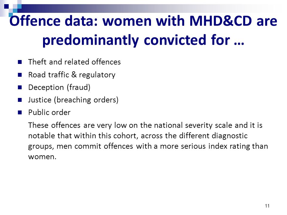 11 Offence data: women with MHD&CD are predominantly convicted for … Theft and related offences Road traffic & regulatory Deception (fraud) Justice (breaching orders) Public order These offences are very low on the national severity scale and it is notable that within this cohort, across the different diagnostic groups, men commit offences with a more serious index rating than women.