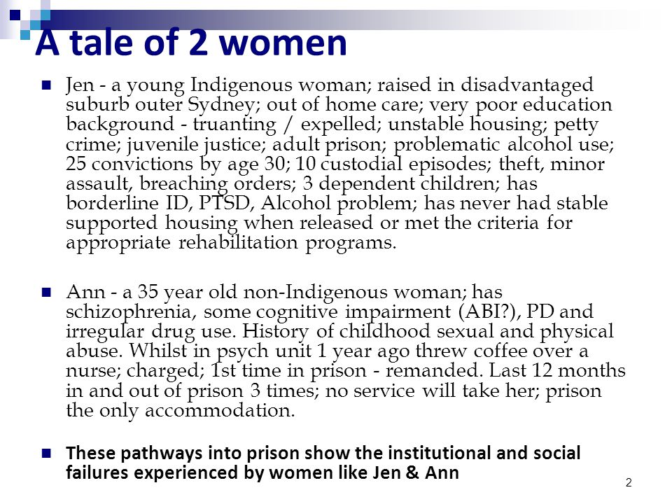 2 A tale of 2 women Jen - a young Indigenous woman; raised in disadvantaged suburb outer Sydney; out of home care; very poor education background - truanting / expelled; unstable housing; petty crime; juvenile justice; adult prison; problematic alcohol use; 25 convictions by age 30; 10 custodial episodes; theft, minor assault, breaching orders; 3 dependent children; has borderline ID, PTSD, Alcohol problem; has never had stable supported housing when released or met the criteria for appropriate rehabilitation programs.