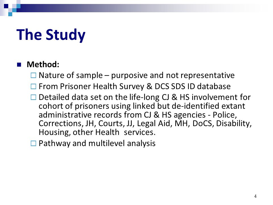 4 The Study Method:  Nature of sample – purposive and not representative  From Prisoner Health Survey & DCS SDS ID database  Detailed data set on the life-long CJ & HS involvement for cohort of prisoners using linked but de-identified extant administrative records from CJ & HS agencies - Police, Corrections, JH, Courts, JJ, Legal Aid, MH, DoCS, Disability, Housing, other Health services.