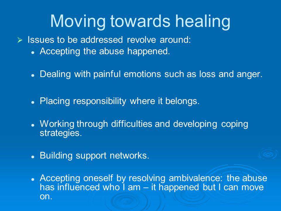 Moving towards healing   Issues to be addressed revolve around: Accepting the abuse happened. Dealing with painful emotions such as loss and anger.