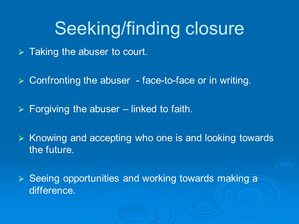 Seeking/finding closure   Taking the abuser to court.   Confronting the abuser - face-to-face or in writing.   Forgiving the abuser – linked to