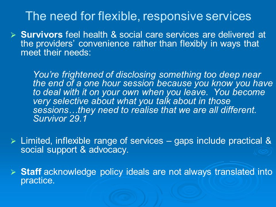 The need for flexible, responsive services   Survivors feel health & social care services are delivered at the providers' convenience rather than fl