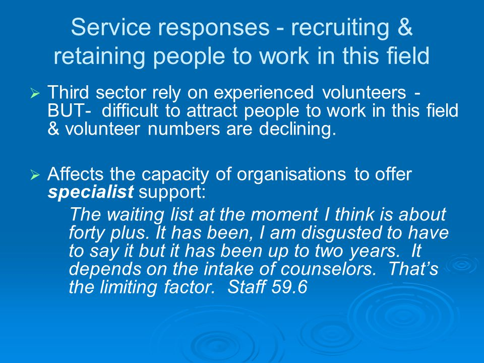 Service responses - recruiting & retaining people to work in this field   Third sector rely on experienced volunteers - BUT- difficult to attract pe