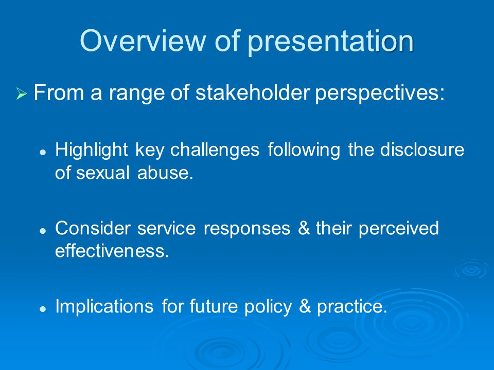 ion Overview of presentation   From a range of stakeholder perspectives: Highlight key challenges following the disclosure of sexual abuse. Consider