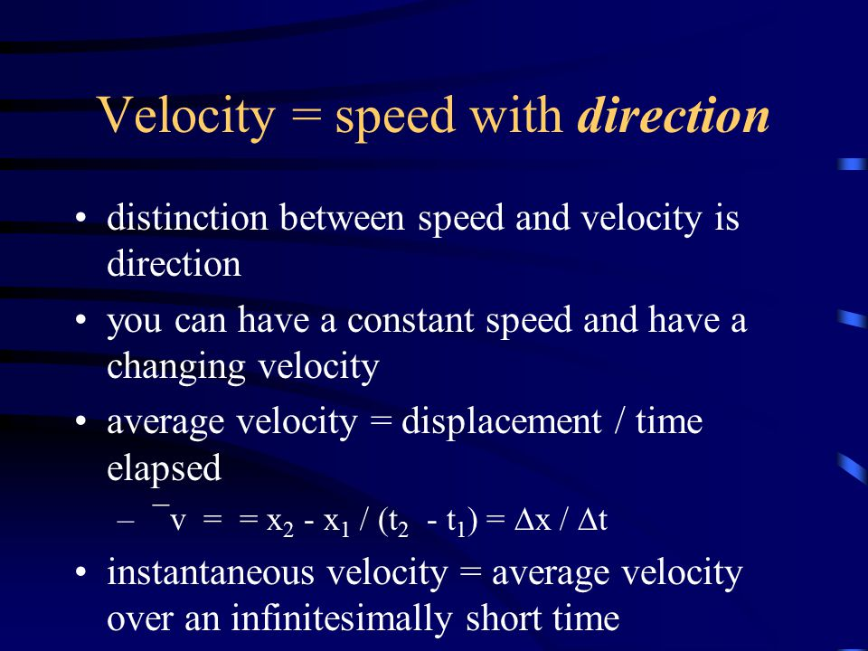 Velocity = speed with direction distinction between speed and velocity is direction you can have a constant speed and have a changing velocity average velocity = displacement / time elapsed – ¯v = = x 2 - x 1 / (t 2 - t 1 ) =  x /  t instantaneous velocity = average velocity over an infinitesimally short time