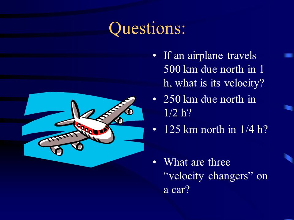 Questions: If an airplane travels 500 km due north in 1 h, what is its velocity.