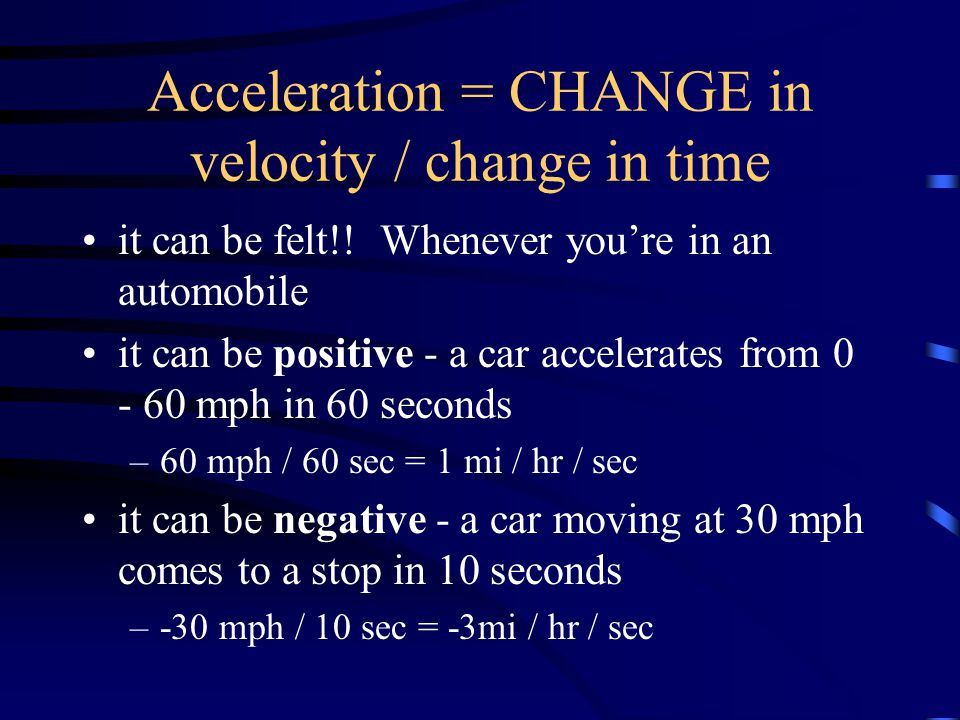Acceleration = CHANGE in velocity / change in time it can be felt!.