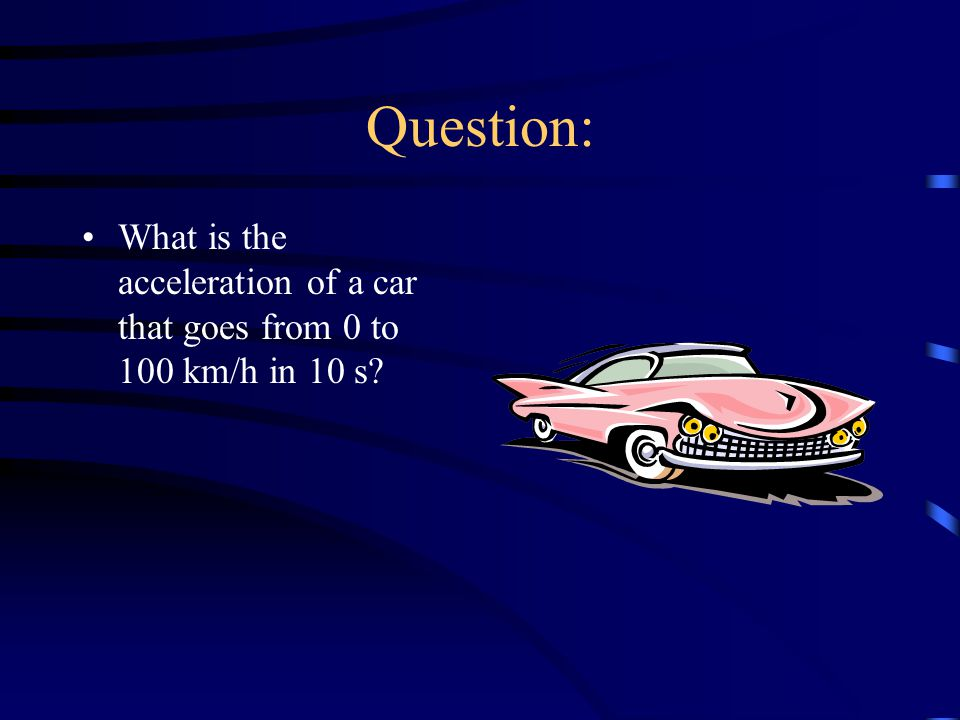 Question: What is the acceleration of a car that goes from 0 to 100 km/h in 10 s?