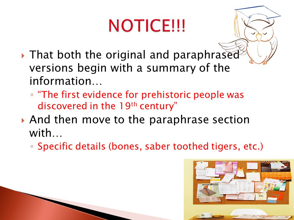  That both the original and paraphrased versions begin with a summary of the information… ◦ The first evidence for prehistoric people was discovered in the 19 th century  And then move to the paraphrase section with… ◦ Specific details (bones, saber toothed tigers, etc.)