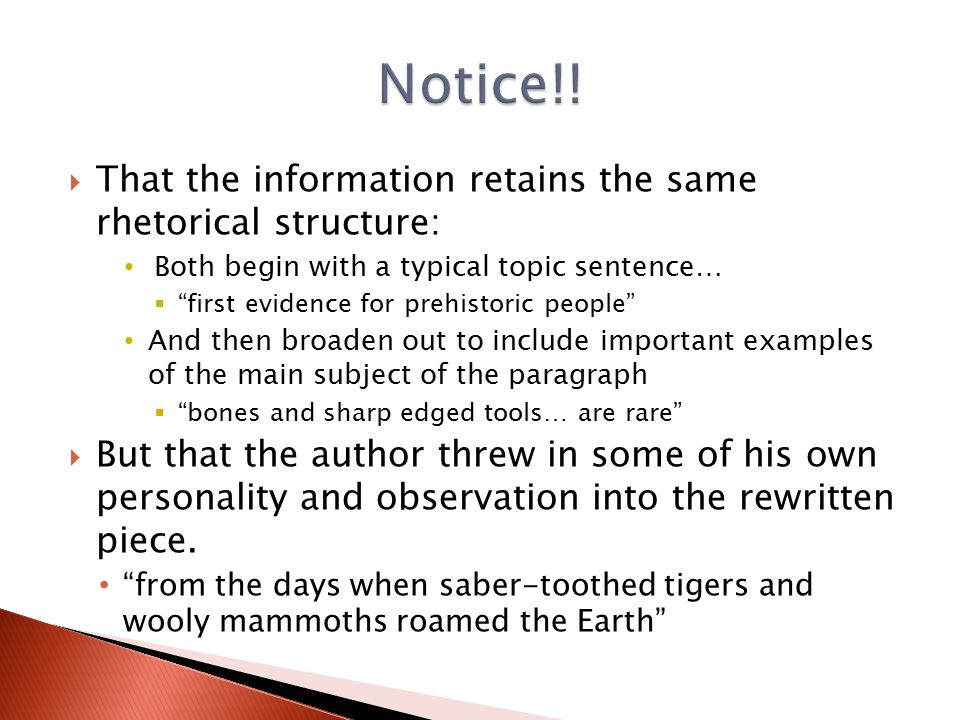  That the information retains the same rhetorical structure: Both begin with a typical topic sentence…  first evidence for prehistoric people And then broaden out to include important examples of the main subject of the paragraph  bones and sharp edged tools… are rare  But that the author threw in some of his own personality and observation into the rewritten piece.