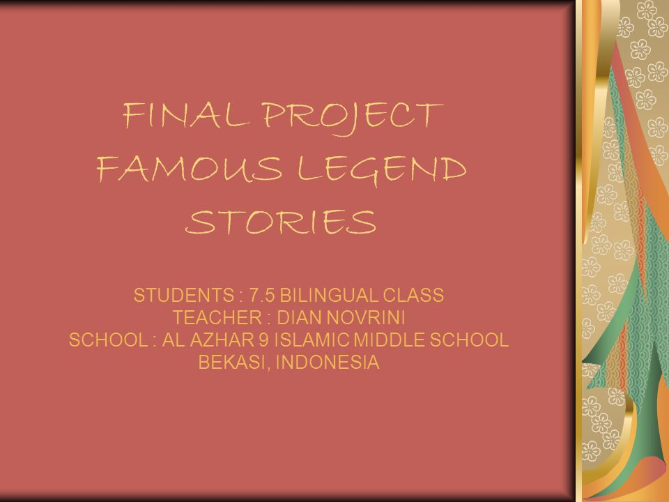 FINAL PROJECT FAMOUS LEGEND STORIES STUDENTS : 7.5 BILINGUAL CLASS TEACHER : DIAN NOVRINI SCHOOL : AL AZHAR 9 ISLAMIC MIDDLE SCHOOL BEKASI, INDONESIA