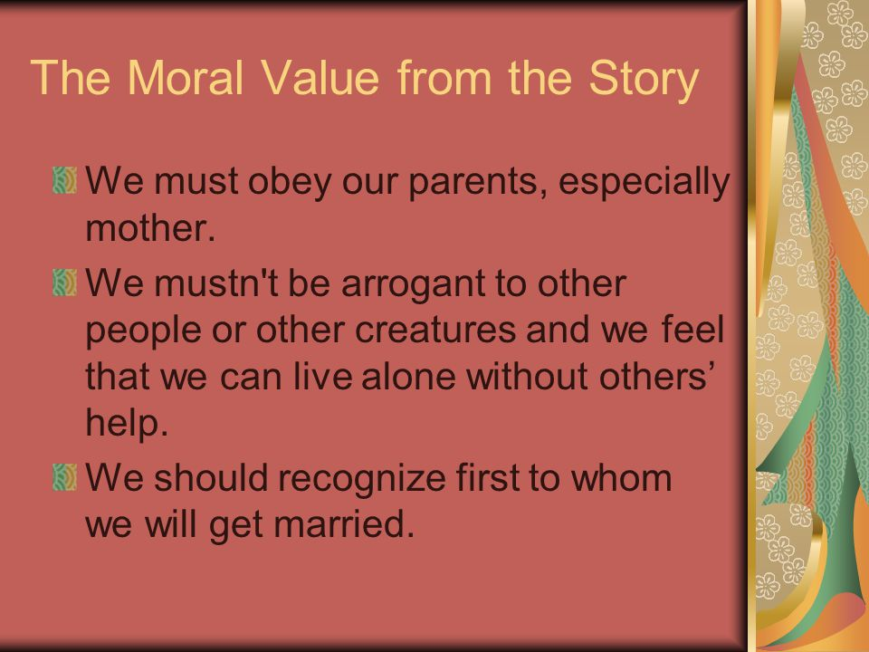 The Moral Value from the Story We must obey our parents, especially mother.