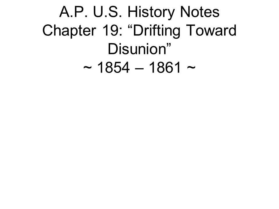 A.P. U.S. History Notes Chapter 19: Drifting Toward Disunion ~ 1854 – 1861 ~