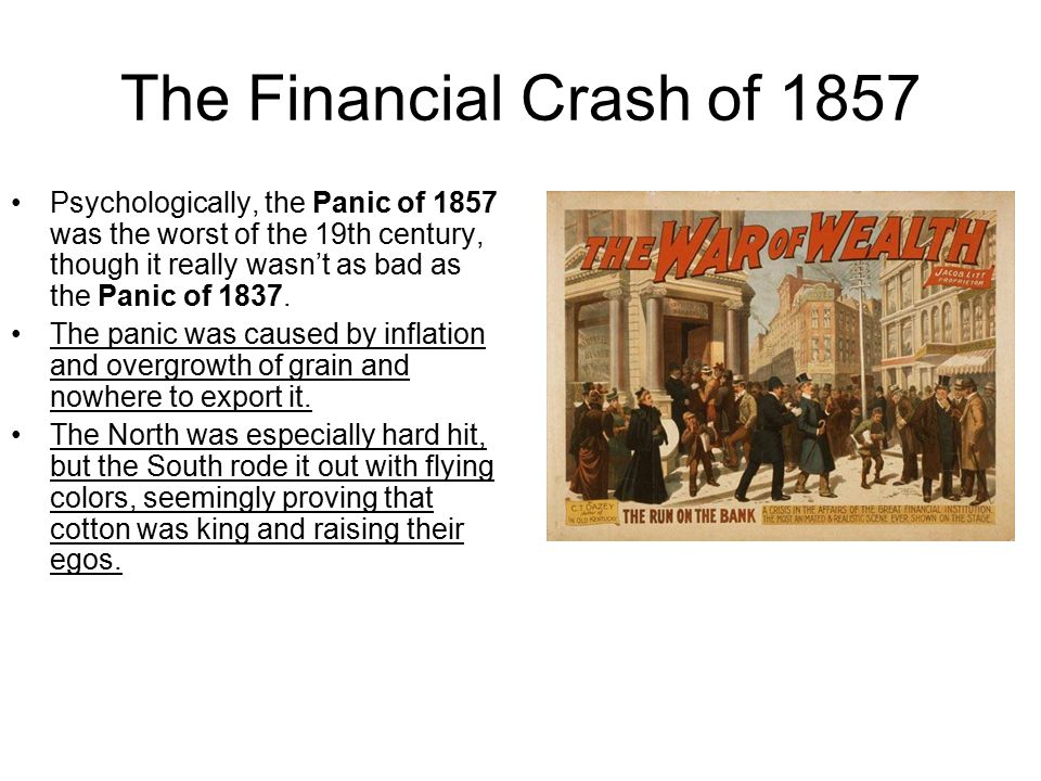 The Financial Crash of 1857 Psychologically, the Panic of 1857 was the worst of the 19th century, though it really wasn't as bad as the Panic of 1837.